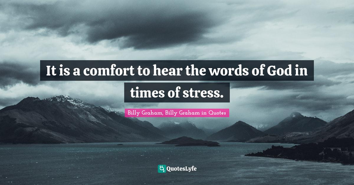 Billy Graham, Billy Graham in Quotes Quotes: It is a comfort to hear the words of God in times of stress.