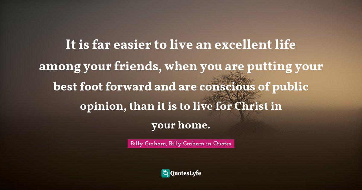Billy Graham, Billy Graham in Quotes Quotes: It is far easier to live an excellent life among your friends, when you are putting your best foot forward and are conscious of public opinion, than it is to live for Christ in your home.