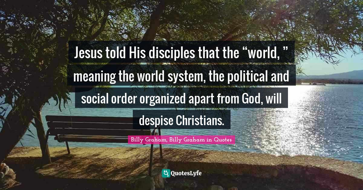"""Billy Graham, Billy Graham in Quotes Quotes: Jesus told His disciples that the """"world, """" meaning the world system, the political and social order organized apart from God, will despise Christians."""