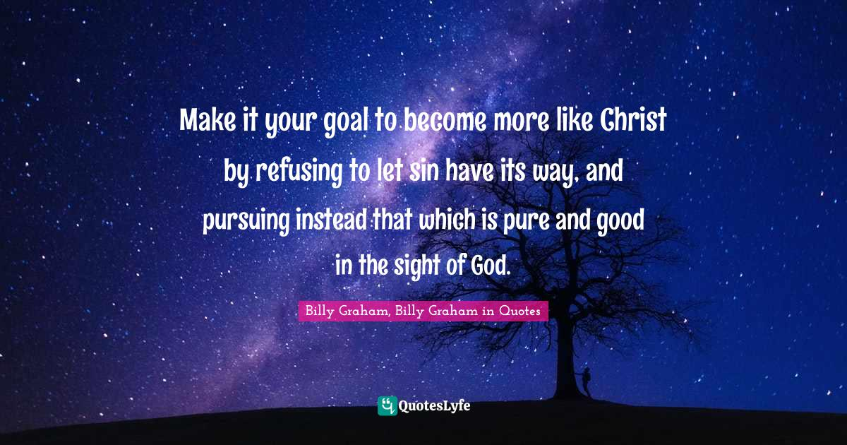 Billy Graham, Billy Graham in Quotes Quotes: Make it your goal to become more like Christ by refusing to let sin have its way, and pursuing instead that which is pure and good in the sight of God.