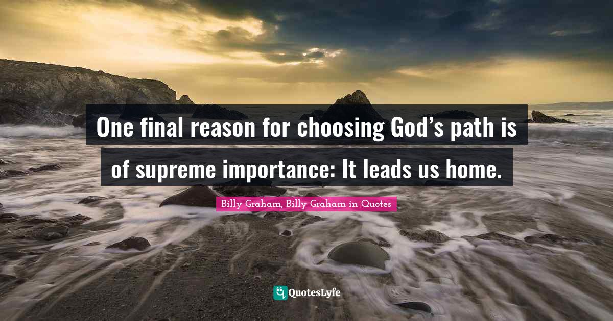 Billy Graham, Billy Graham in Quotes Quotes: One final reason for choosing God's path is of supreme importance: It leads us home.