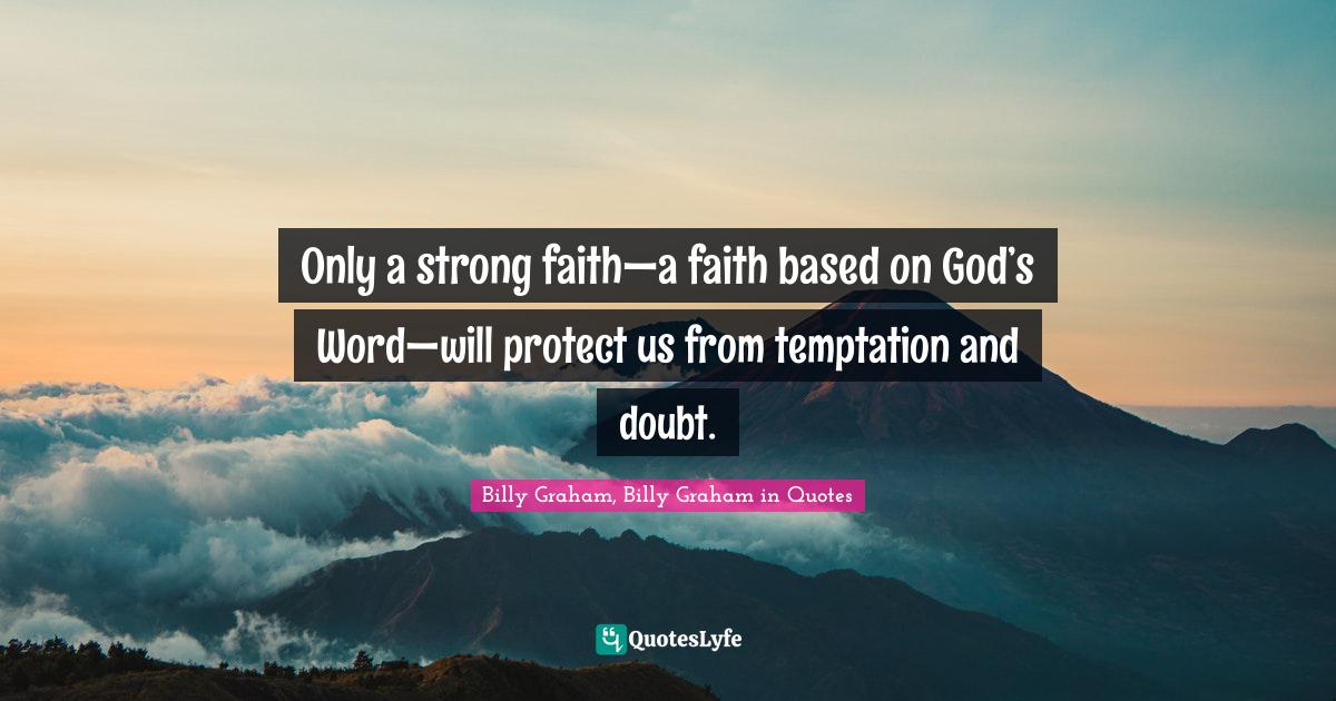Billy Graham, Billy Graham in Quotes Quotes: Only a strong faith—a faith based on God's Word—will protect us from temptation and doubt.