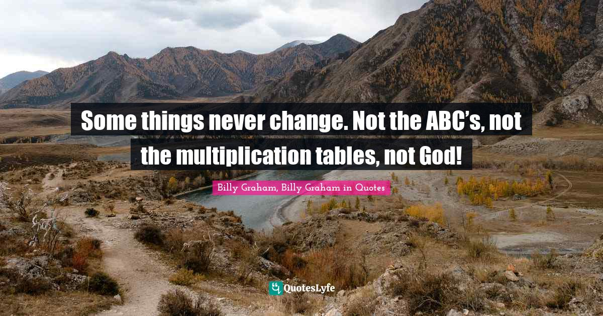 Billy Graham, Billy Graham in Quotes Quotes: Some things never change. Not the ABC's, not the multiplication tables, not God!