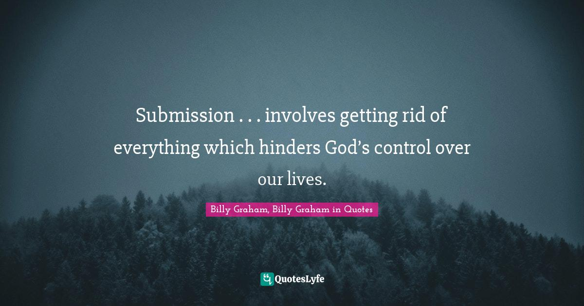 Billy Graham, Billy Graham in Quotes Quotes: Submission . . . involves getting rid of everything which hinders God's control over our lives.