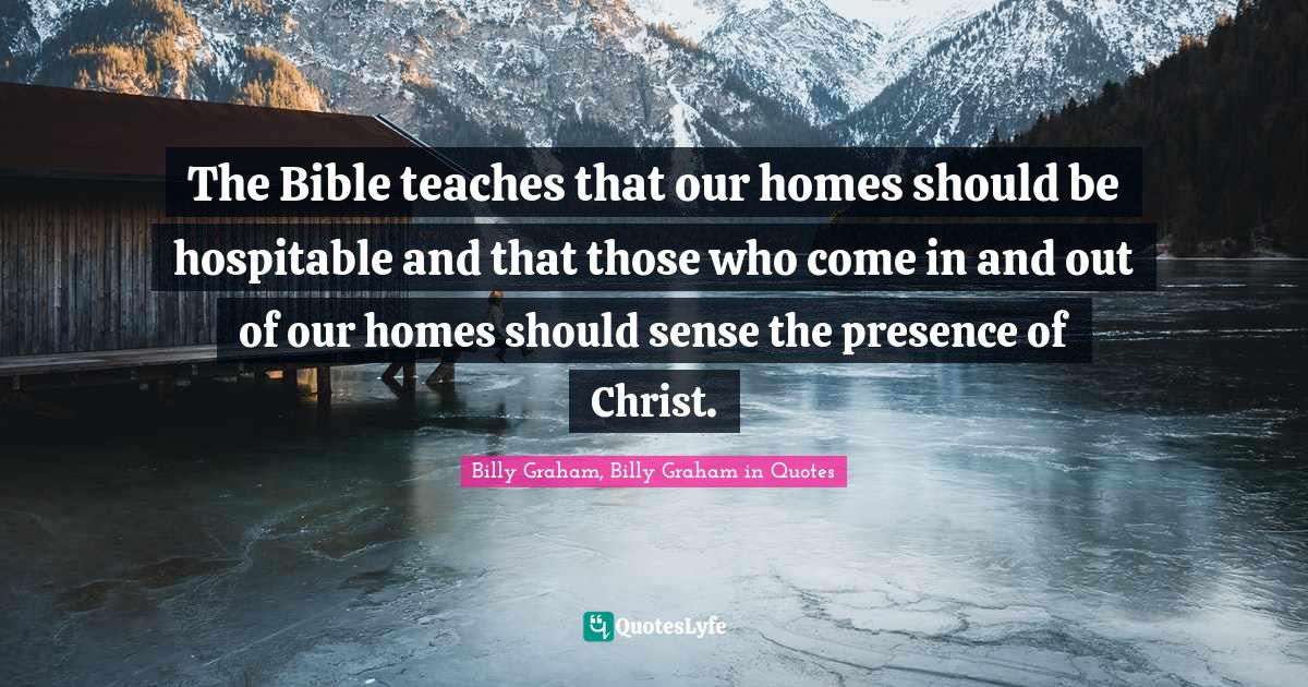 Billy Graham, Billy Graham in Quotes Quotes: The Bible teaches that our homes should be hospitable and that those who come in and out of our homes should sense the presence of Christ.