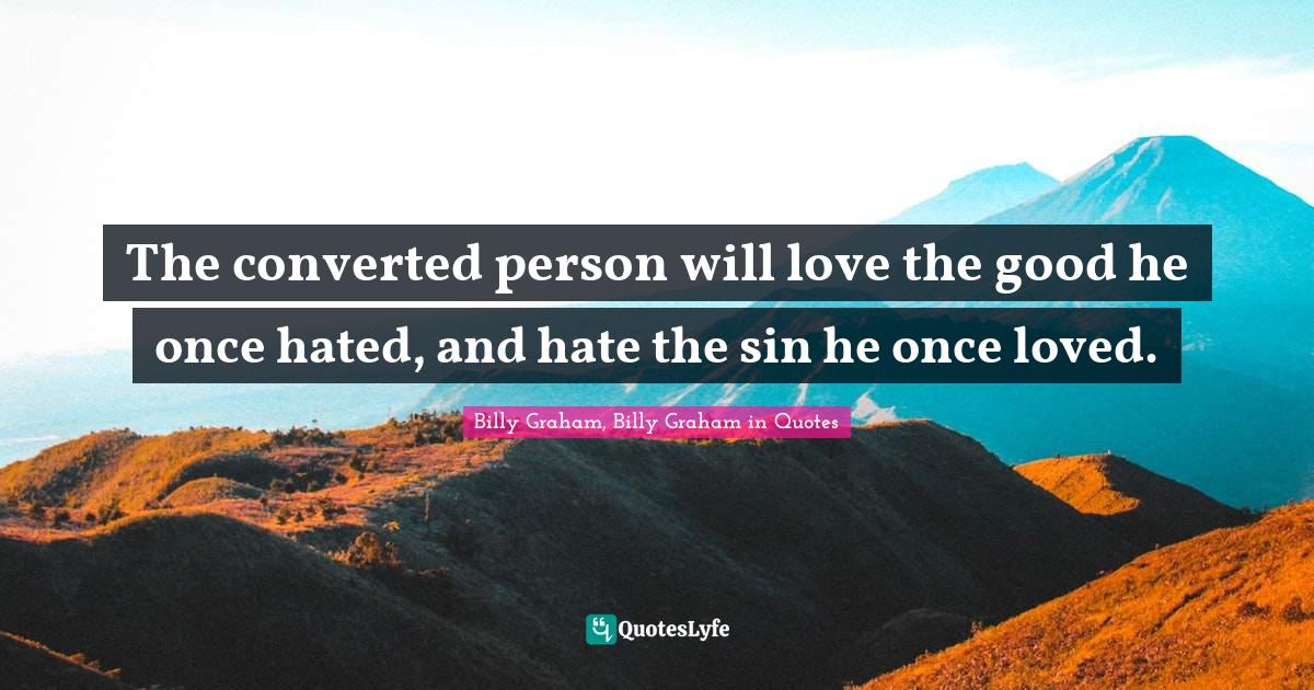 Billy Graham, Billy Graham in Quotes Quotes: The converted person will love the good he once hated, and hate the sin he once loved.