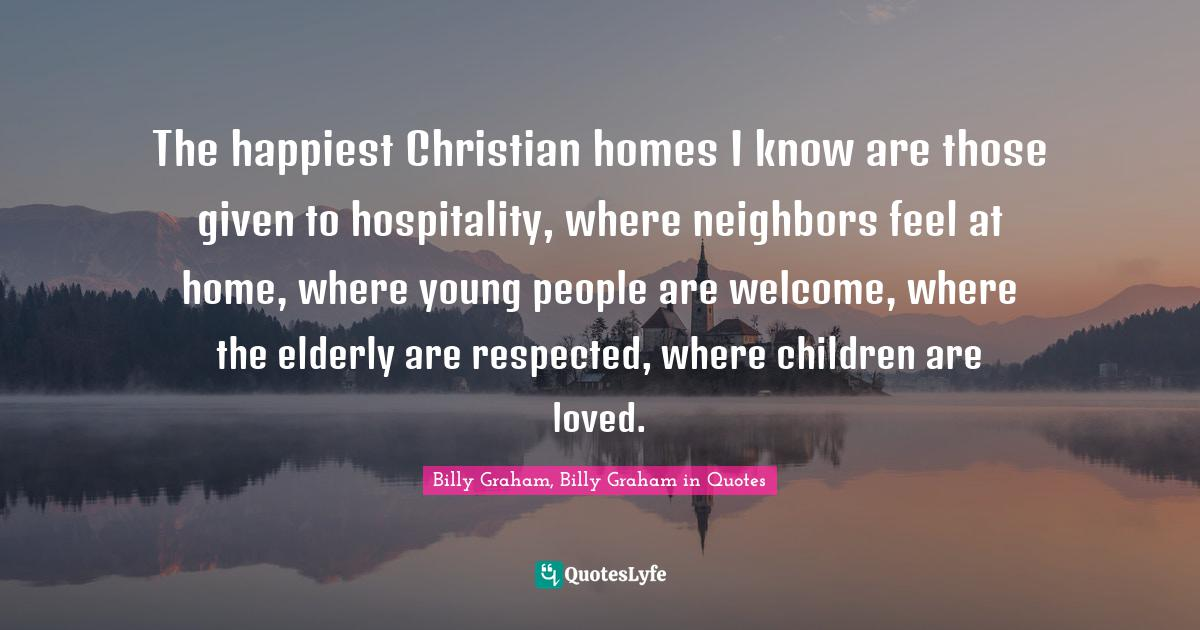 Billy Graham, Billy Graham in Quotes Quotes: The happiest Christian homes I know are those given to hospitality, where neighbors feel at home, where young people are welcome, where the elderly are respected, where children are loved.