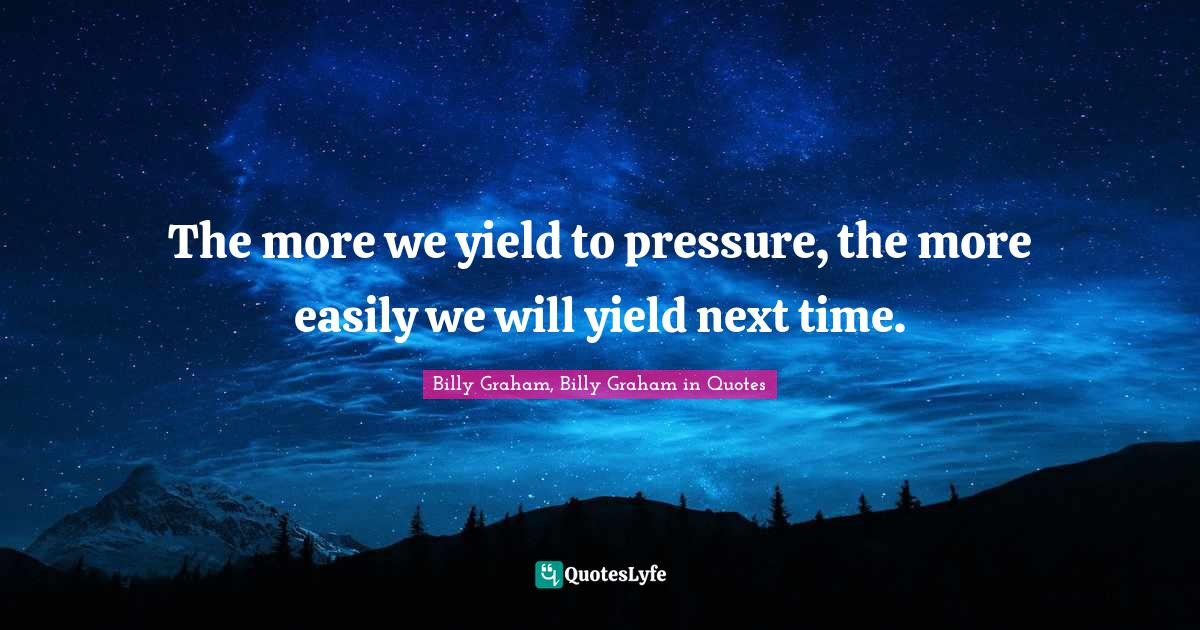 Billy Graham, Billy Graham in Quotes Quotes: The more we yield to pressure, the more easily we will yield next time.