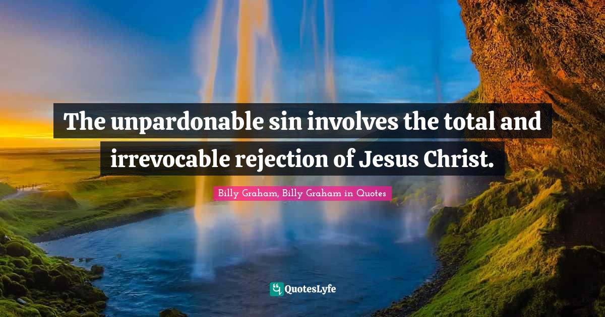 Billy Graham, Billy Graham in Quotes Quotes: The unpardonable sin involves the total and irrevocable rejection of Jesus Christ.