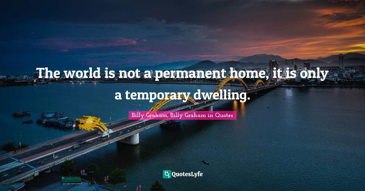 Billy Graham, Billy Graham in Quotes Quotes: The world is not a permanent home, it is only a temporary dwelling.