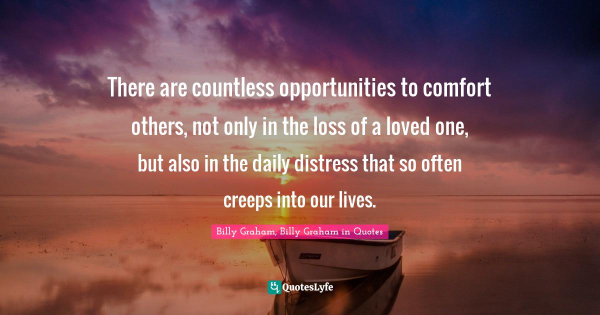 Billy Graham, Billy Graham in Quotes Quotes: There are countless opportunities to comfort others, not only in the loss of a loved one, but also in the daily distress that so often creeps into our lives.