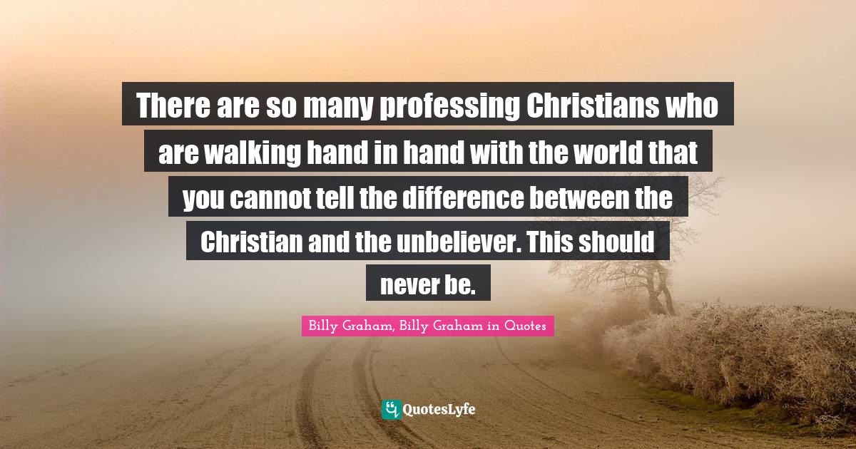 Billy Graham, Billy Graham in Quotes Quotes: There are so many professing Christians who are walking hand in hand with the world that you cannot tell the difference between the Christian and the unbeliever. This should never be.