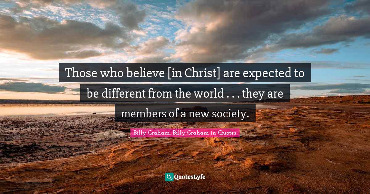 Billy Graham, Billy Graham in Quotes Quotes: Those who believe [in Christ] are expected to be different from the world . . . they are members of a new society.