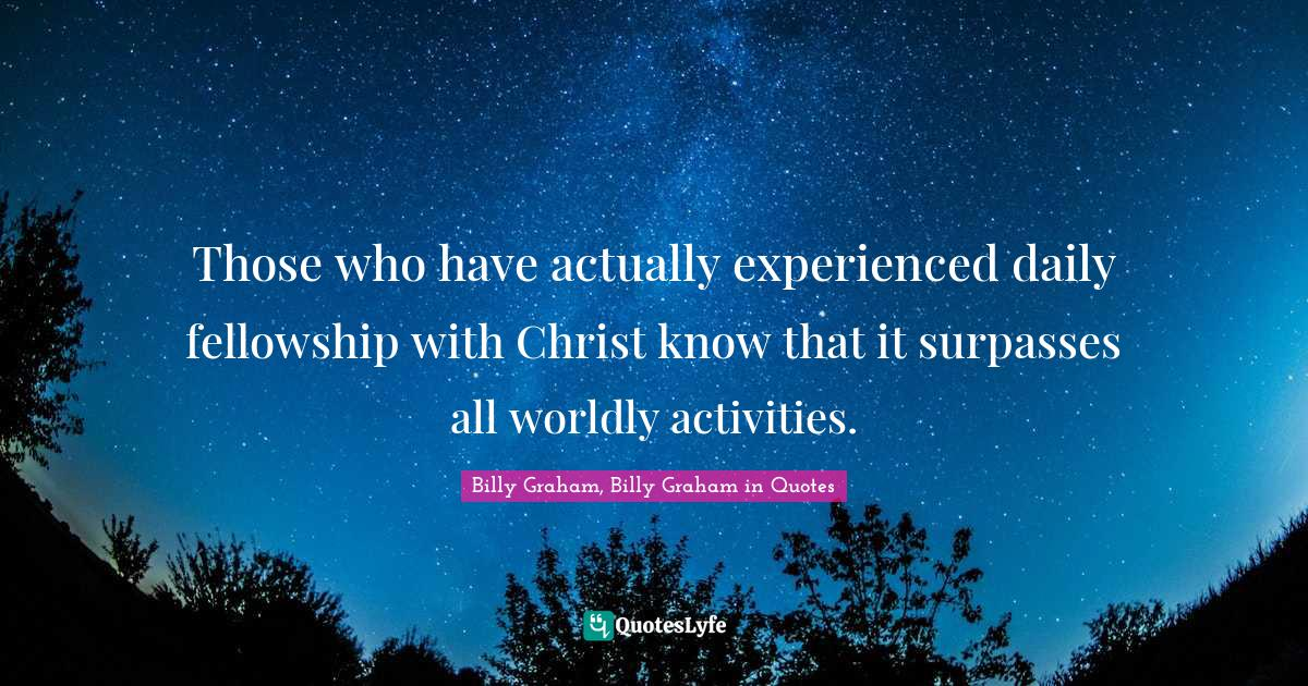 Billy Graham, Billy Graham in Quotes Quotes: Those who have actually experienced daily fellowship with Christ know that it surpasses all worldly activities.