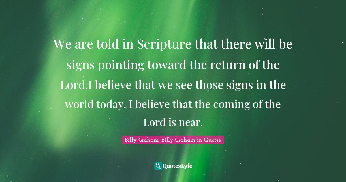 Billy Graham, Billy Graham in Quotes Quotes: We are told in Scripture that there will be signs pointing toward the return of the Lord.I believe that we see those signs in the world today. I believe that the coming of the Lord is near.