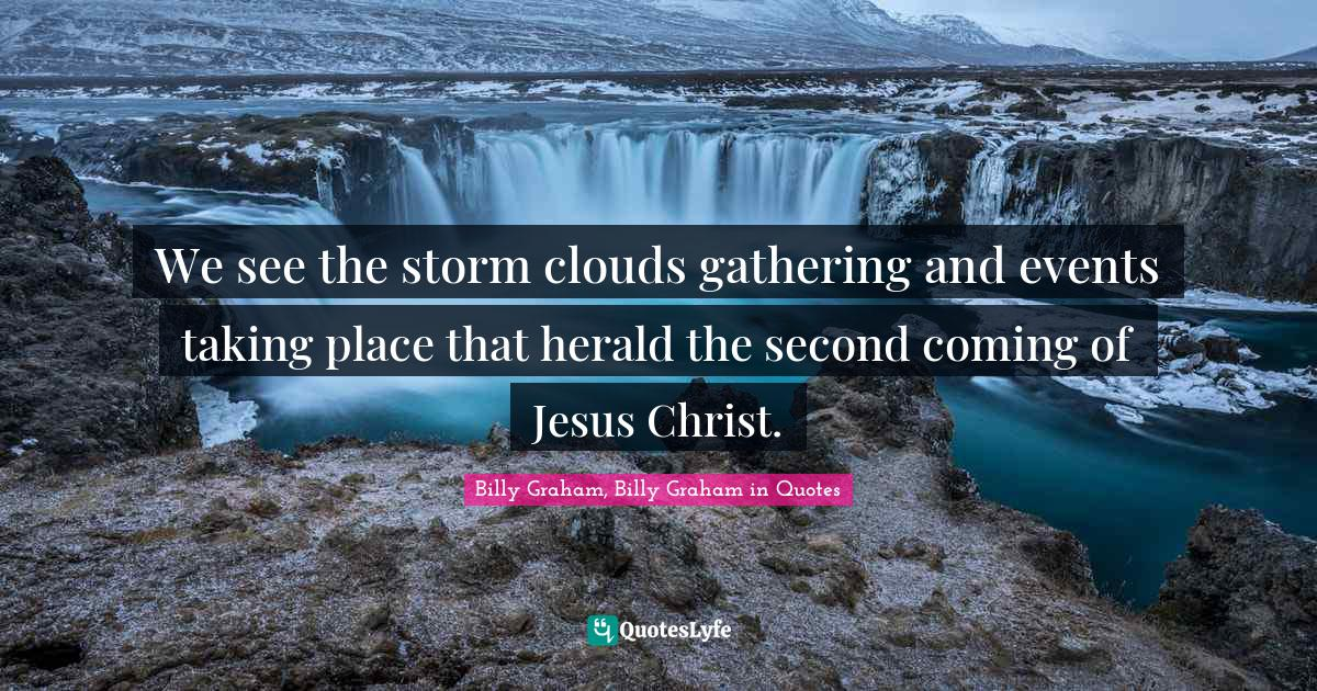Billy Graham, Billy Graham in Quotes Quotes: We see the storm clouds gathering and events taking place that herald the second coming of Jesus Christ.