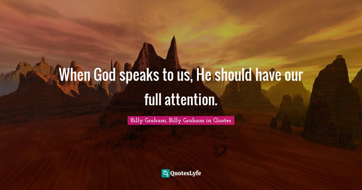 Billy Graham, Billy Graham in Quotes Quotes: When God speaks to us, He should have our full attention.