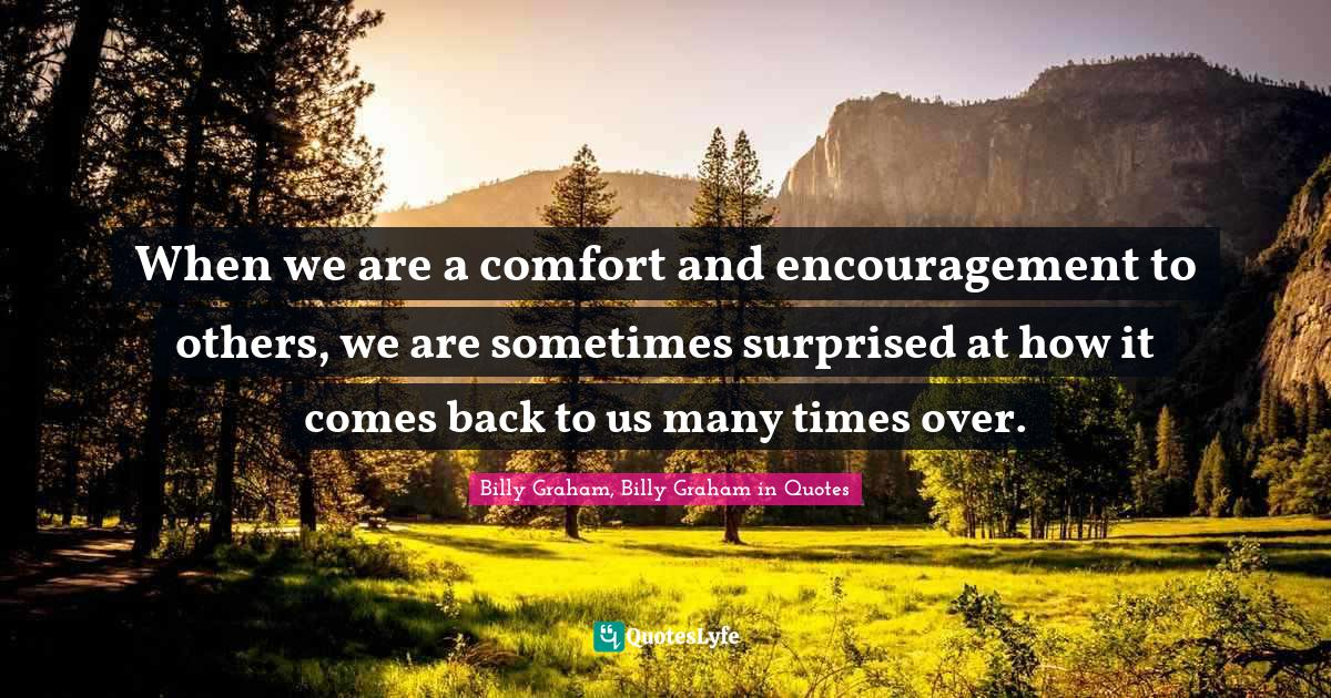 Billy Graham, Billy Graham in Quotes Quotes: When we are a comfort and encouragement to others, we are sometimes surprised at how it comes back to us many times over.