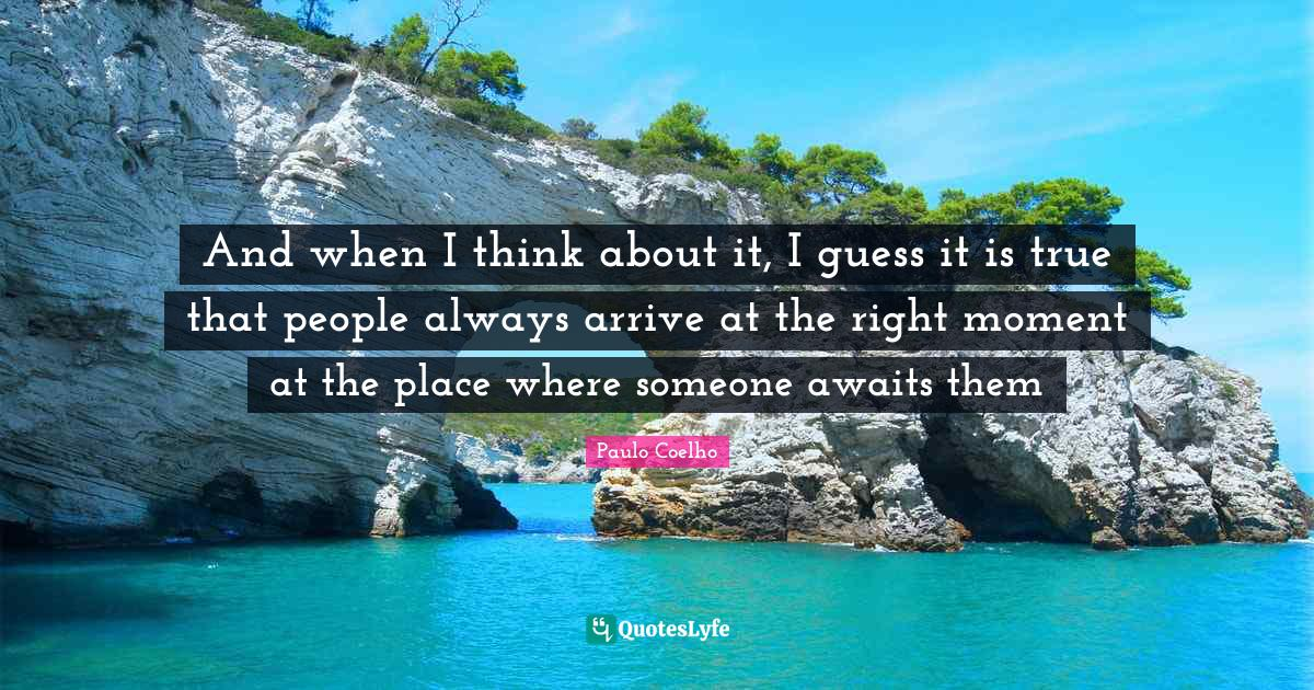 Paulo Coelho Quotes: And when I think about it, I guess it is true that people always arrive at the right moment at the place where someone awaits them