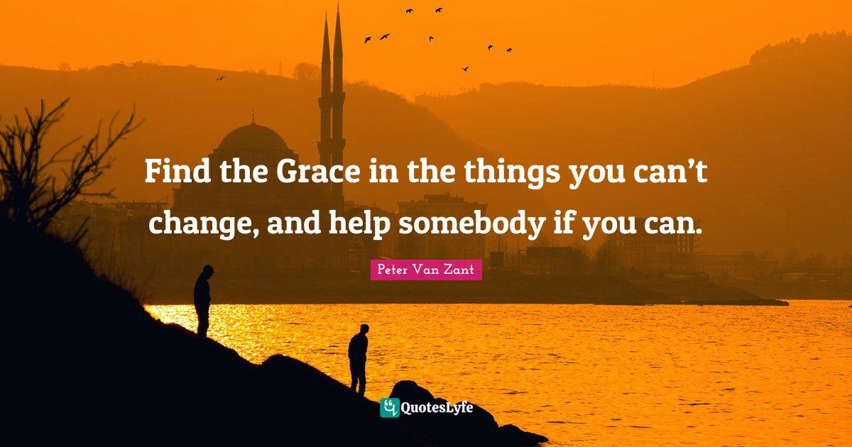 "Peter Van Zant Quotes: ""Find the Grace in the things you can't change, and help somebody if you can."""
