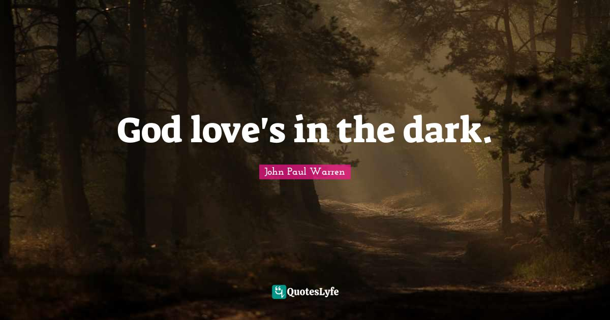 John Paul Warren Quotes: God love's in the dark.