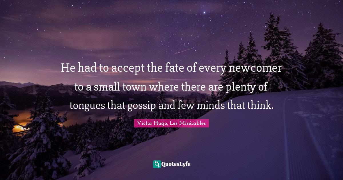 Victor Hugo, Les Misérables Quotes: He had to accept the fate of every newcomer to a small town where there are plenty of tongues that gossip and few minds that think.