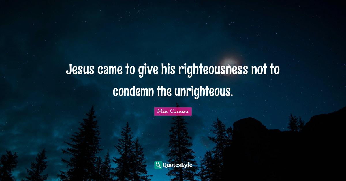 Mac Canoza Quotes: Jesus came to give his righteousness not to condemn the unrighteous.