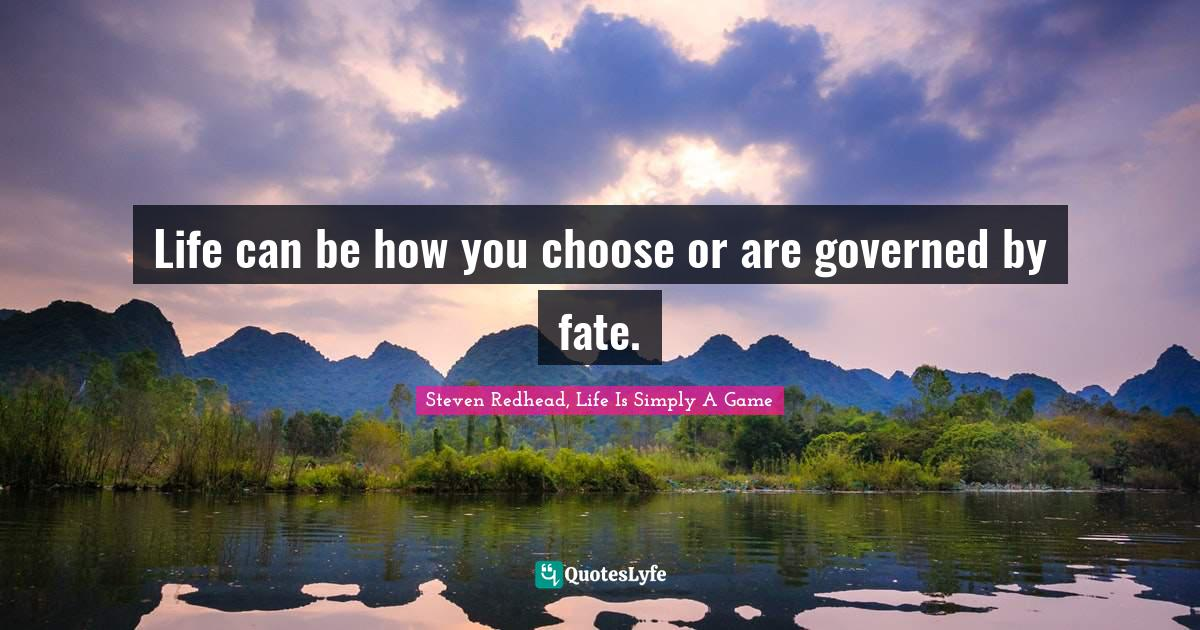 Steven Redhead, Life Is Simply A Game Quotes: Life can be how you choose or are governed by fate.