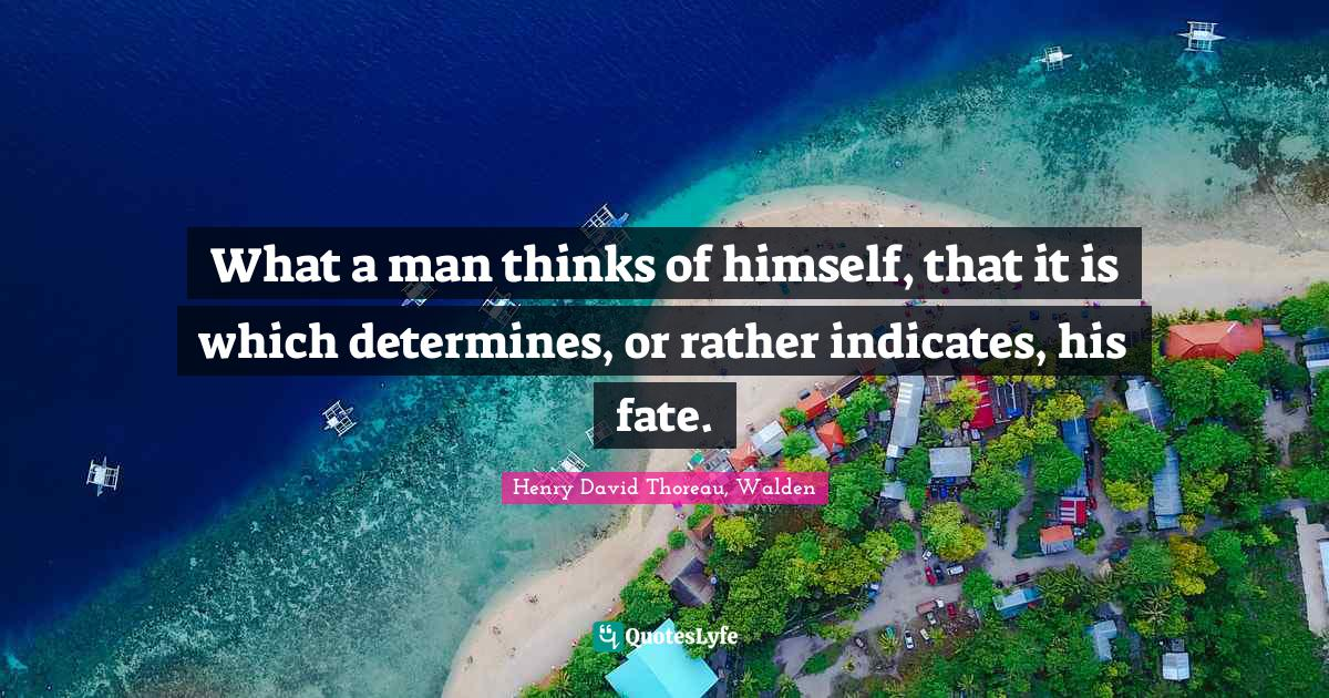Henry David Thoreau, Walden Quotes: What a man thinks of himself, that it is which determines, or rather indicates, his fate.