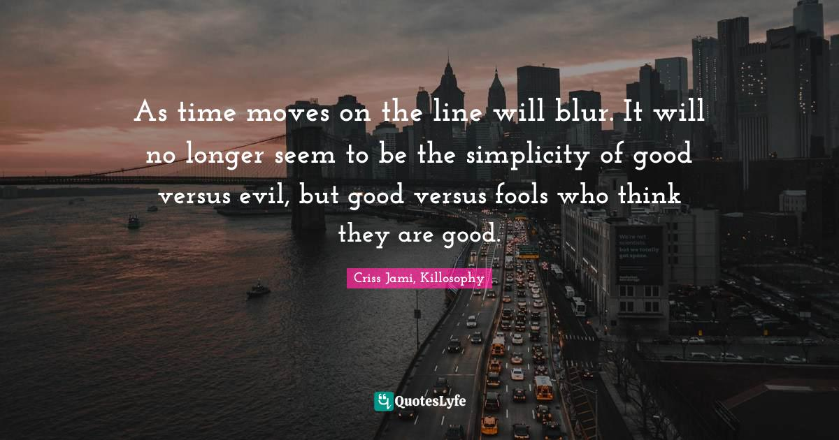 Criss Jami, Killosophy Quotes: As time moves on the line will blur. It will no longer seem to be the simplicity of good versus evil, but good versus fools who think they are good.