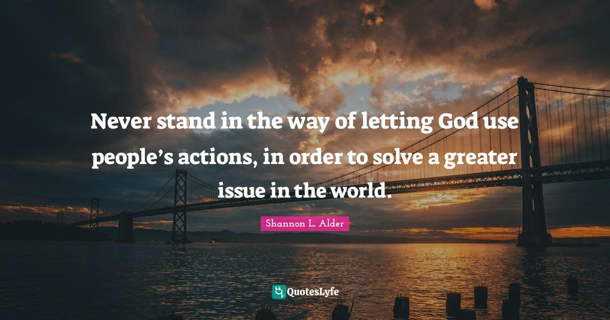 Shannon L. Alder Quotes: Never stand in the way of letting God use people's actions, in order to solve a greater issue in the world.