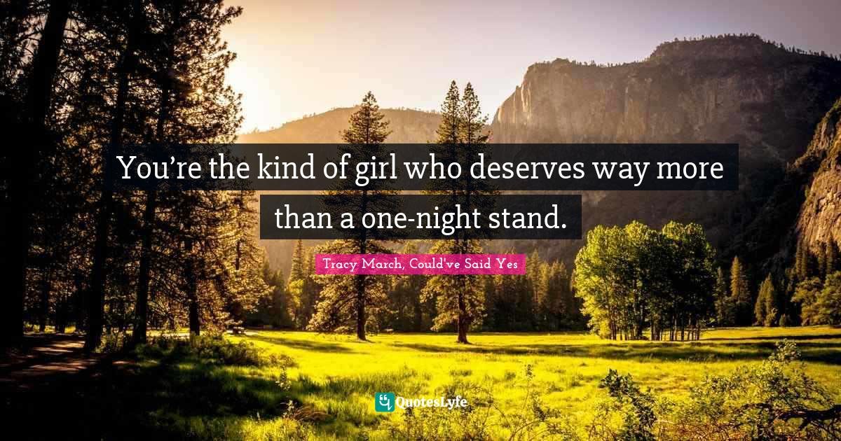 Tracy March, Could've Said Yes Quotes: You're the kind of girl who deserves way more than a one-night stand.