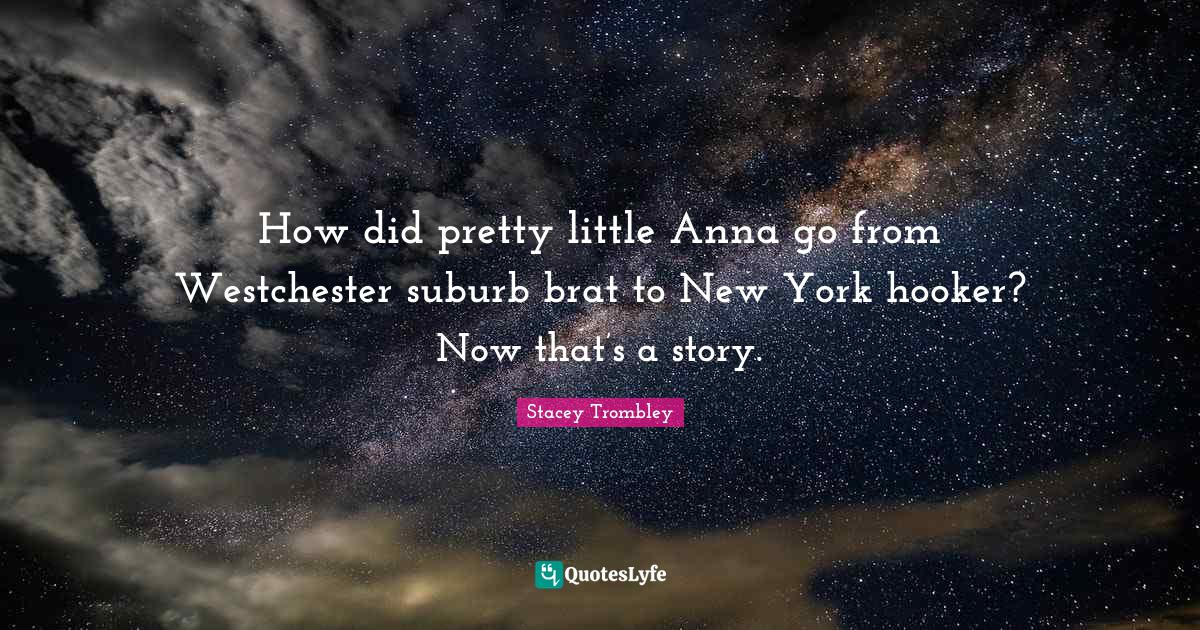 Stacey Trombley Quotes: How did pretty little Anna go from Westchester suburb brat to New York hooker? Now that's a story.
