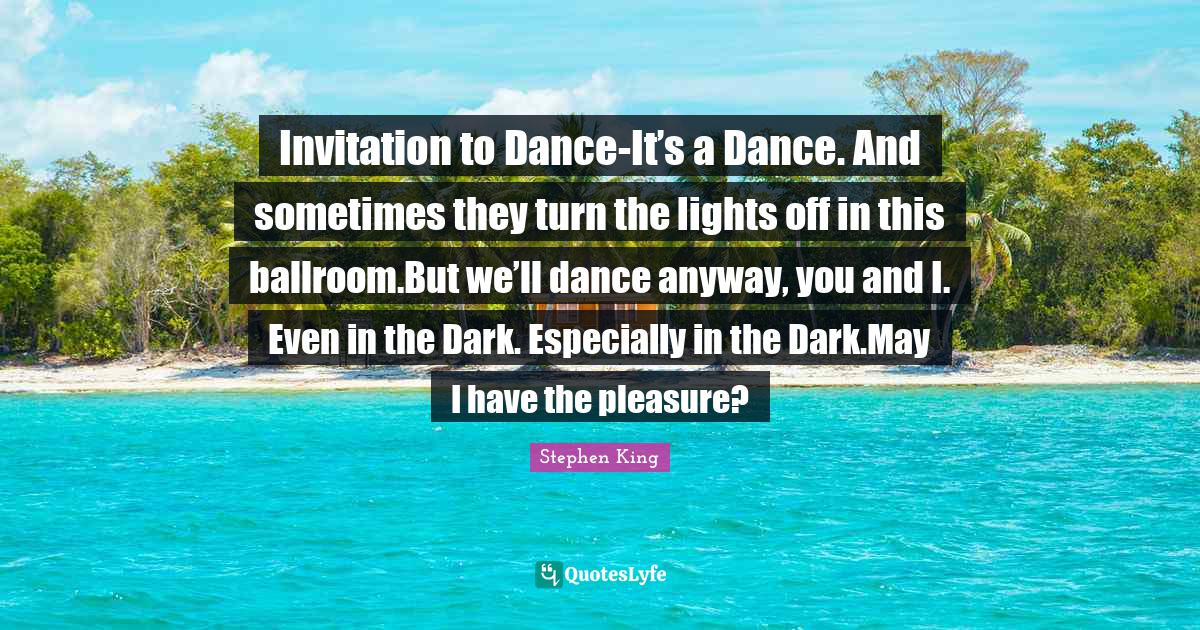"""Stephen King Quotes: """"Invitation to Dance-It's a Dance. And sometimes they turn the lights off in this ballroom.But we'll dance anyway, you and I. Even in the Dark. Especially in the Dark.May I have the pleasure?"""""""