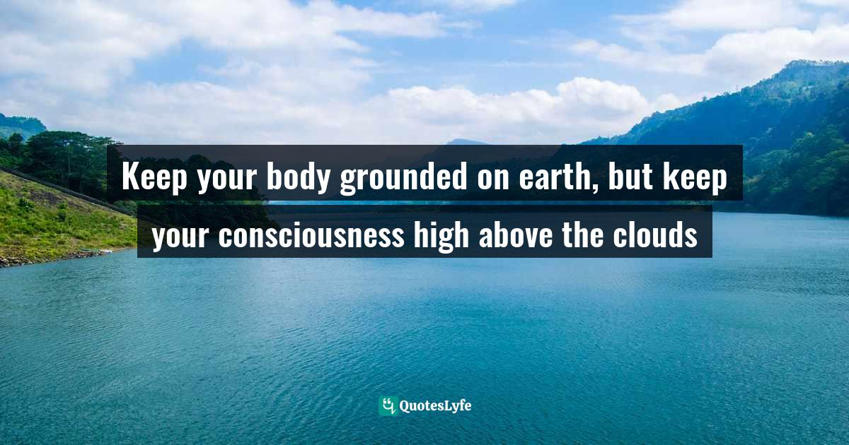 Quotes: Keep your body grounded on earth, but keep your consciousness high above the clouds