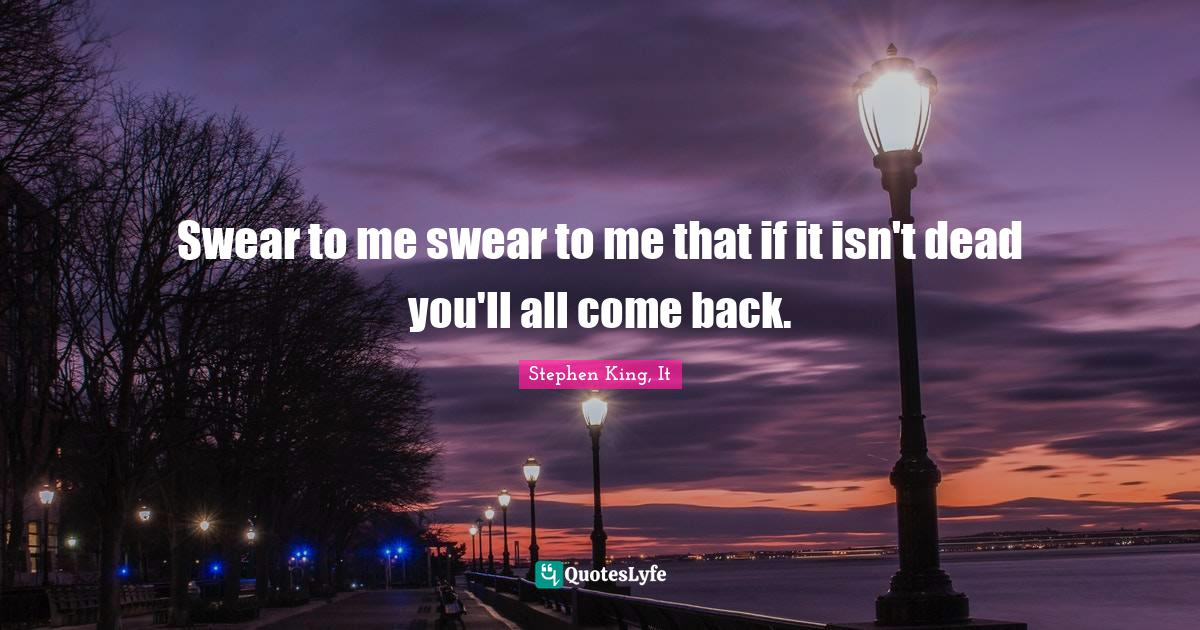Stephen King, It Quotes: Swear to me swear to me that if it isn't dead you'll all come back.