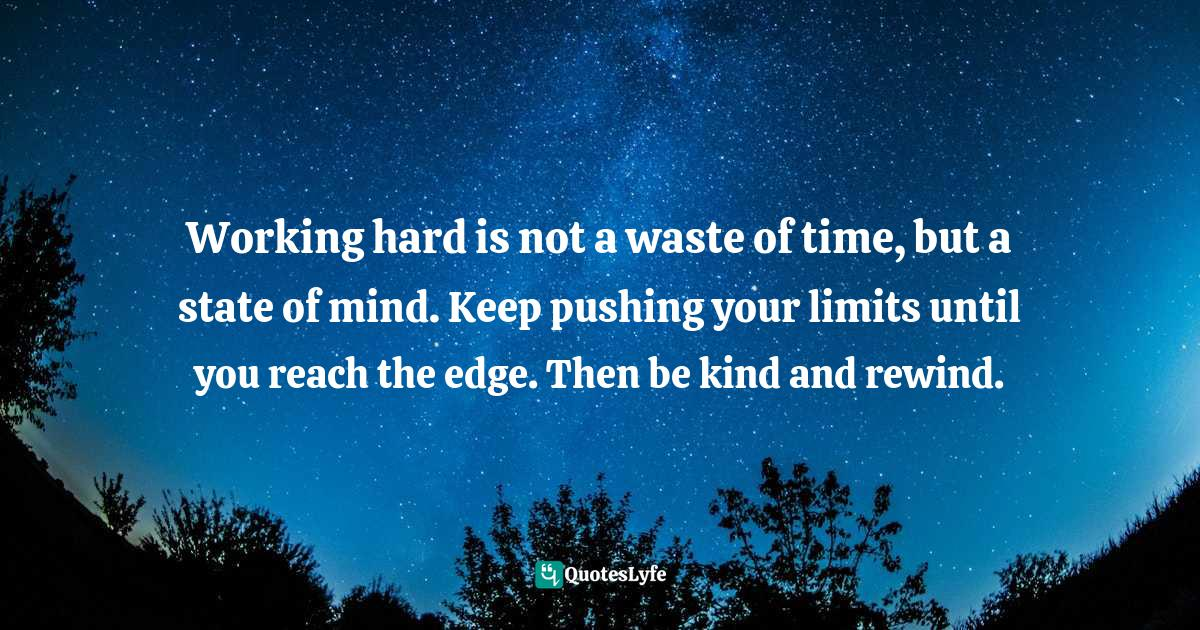 Ana Claudia Antunes, A-Z of Happiness: Tips for Living and Breaking Through the Chain that Separates You from Getting That Dream Job Quotes: Working hard is not a waste of time, but a state of mind. Keep pushing your limits until you reach the edge. Then be kind and rewind.