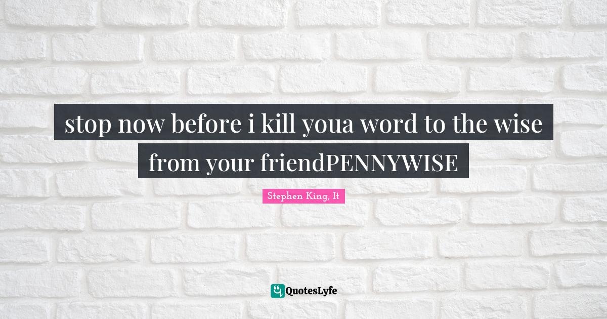 Stephen King, It Quotes: stop now before i kill youa word to the wise from your friendPENNYWISE
