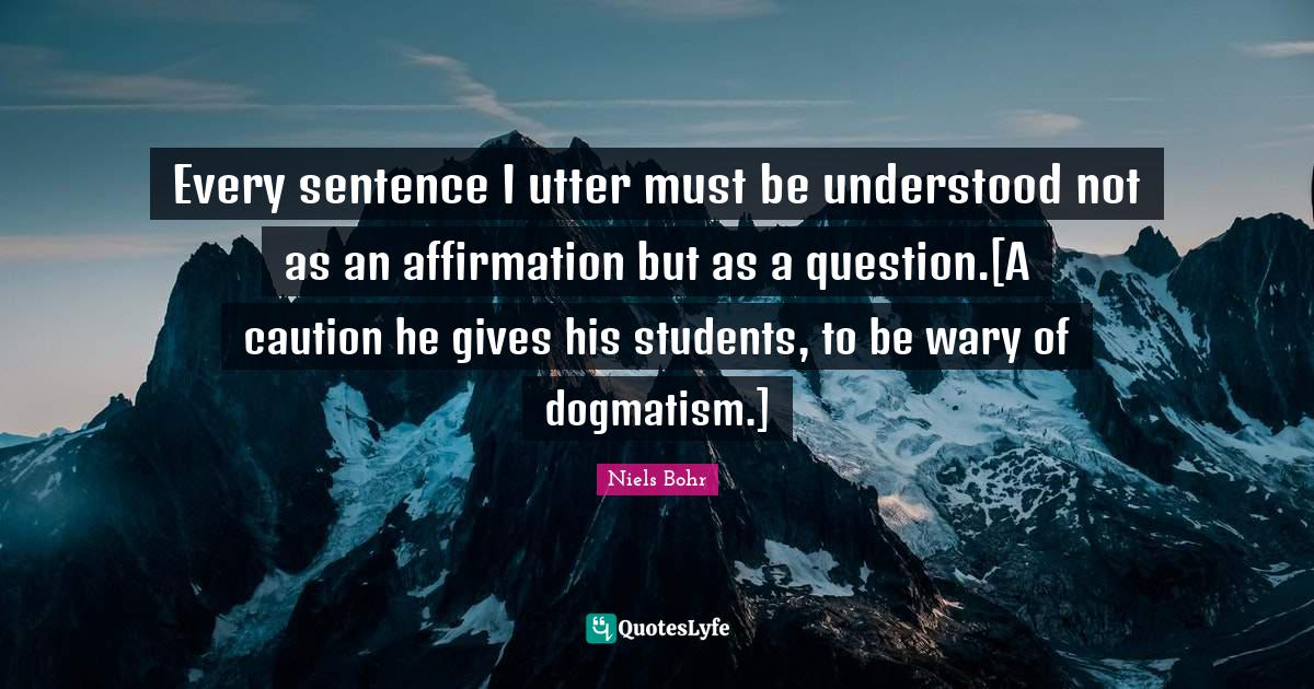 Niels Bohr Quotes: Every sentence I utter must be understood not as an affirmation but as a question.[A caution he gives his students, to be wary of dogmatism.]
