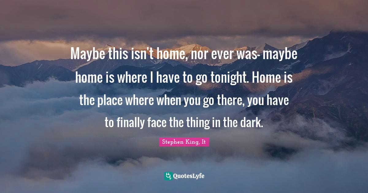 Stephen King, It Quotes: Maybe this isn't home, nor ever was- maybe home is where I have to go tonight. Home is the place where when you go there, you have to finally face the thing in the dark.