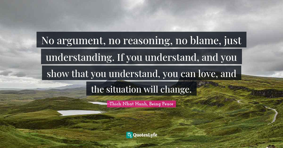 Thich Nhat Hanh, Being Peace Quotes: No argument, no reasoning, no blame, just understanding. If you understand, and you show that you understand, you can love, and the situation will change.