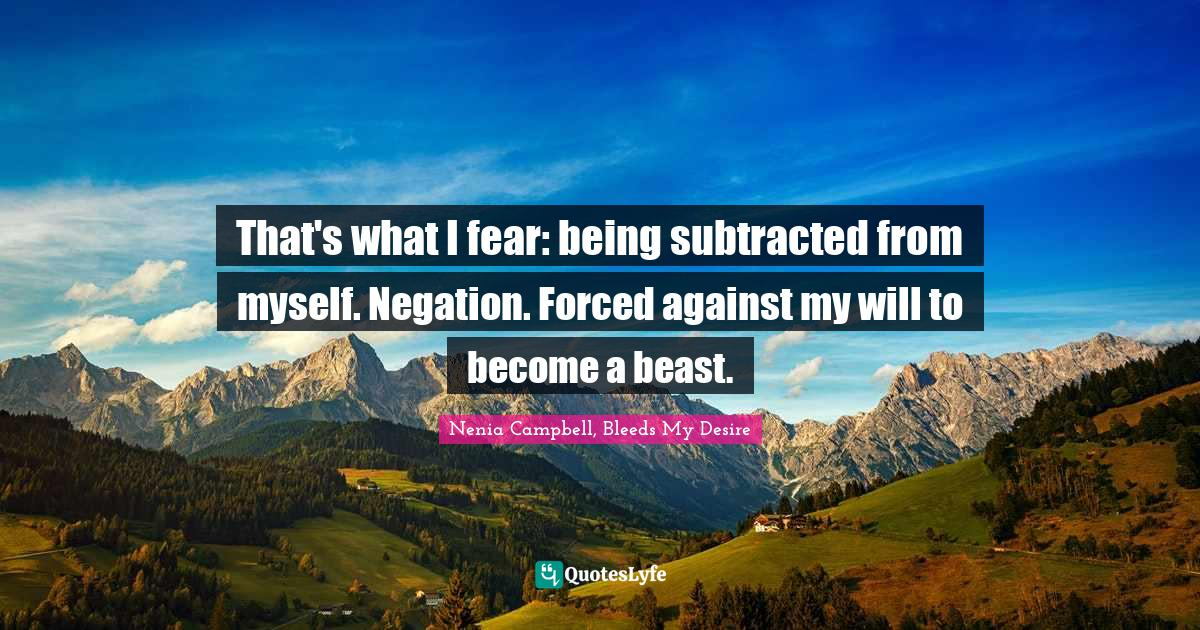Nenia Campbell, Bleeds My Desire Quotes: That's what I fear: being subtracted from myself. Negation. Forced against my will to become a beast.
