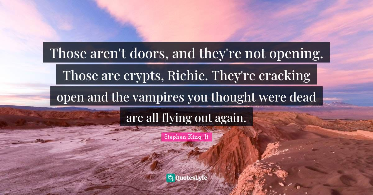 Stephen King, It Quotes: Those aren't doors, and they're not opening. Those are crypts, Richie. They're cracking open and the vampires you thought were dead are all flying out again.