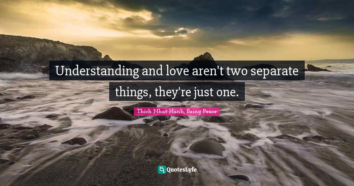 Thich Nhat Hanh, Being Peace Quotes: Understanding and love aren't two separate things, they're just one.