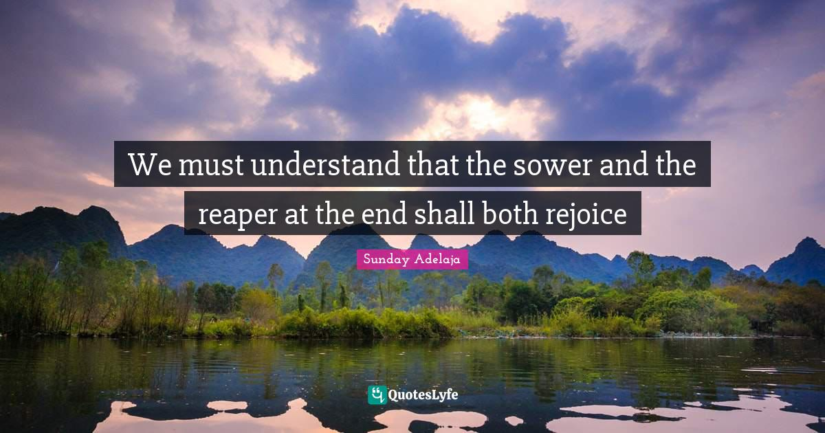 Sunday Adelaja Quotes: We must understand that the sower and the reaper at the end shall both rejoice