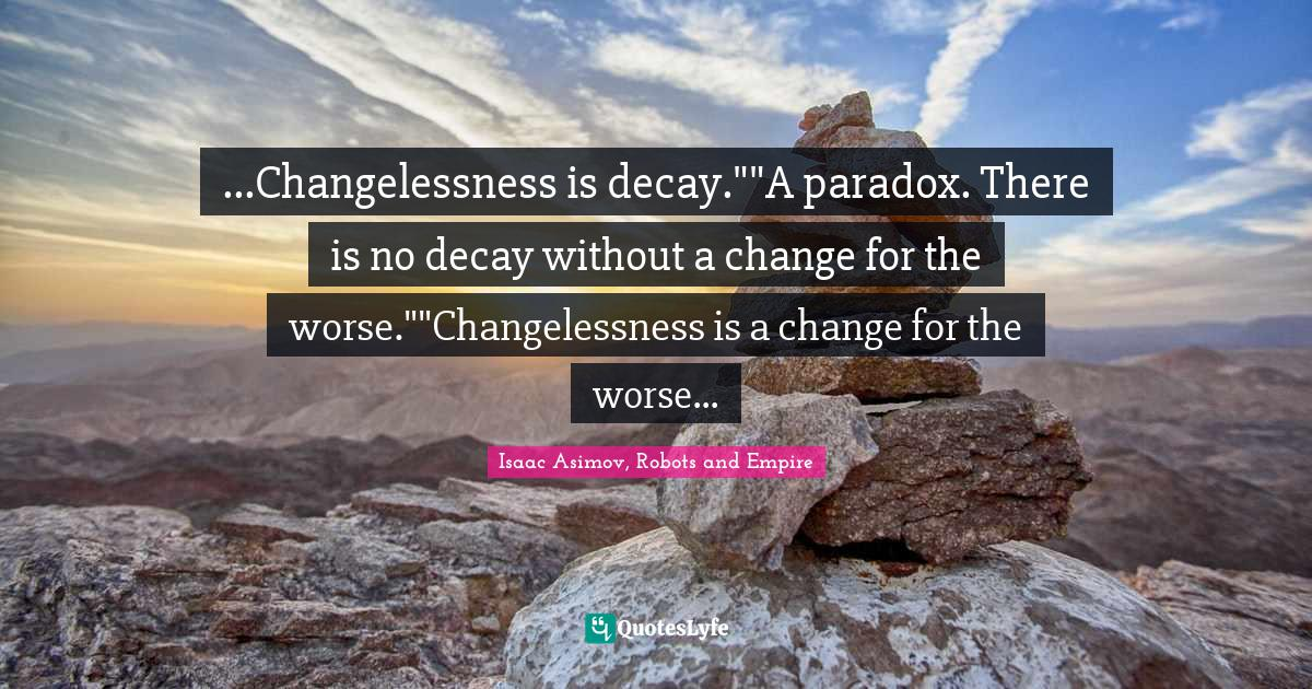 Isaac Asimov, Robots and Empire Quotes: ...Changelessness is decay.