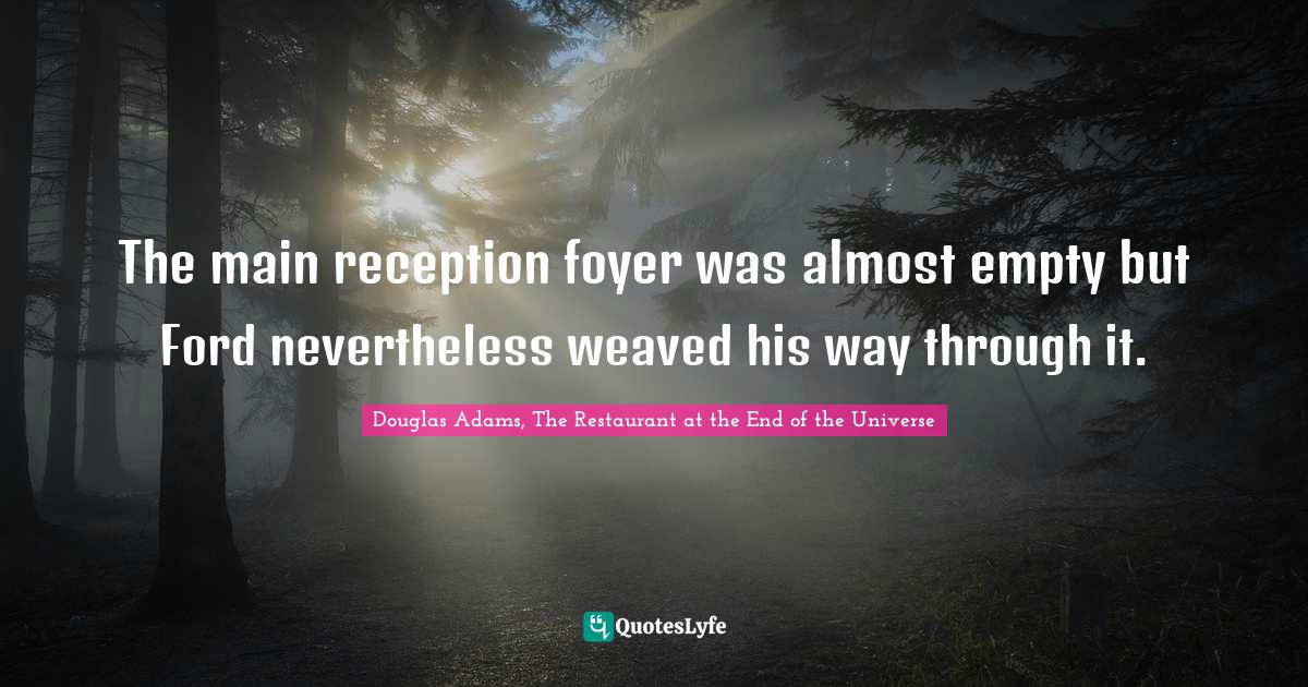 Douglas Adams, The Restaurant at the End of the Universe Quotes: The main reception foyer was almost empty but Ford nevertheless weaved his way through it.