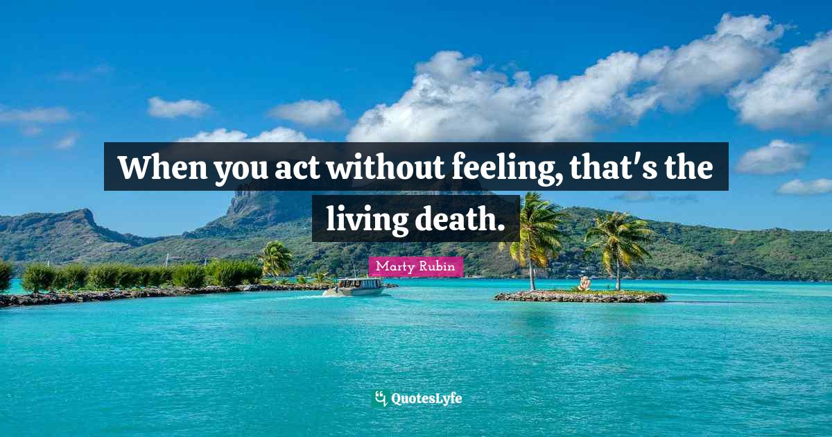 """Marty Rubin Quotes: """"When you act without feeling, that's the living death."""""""