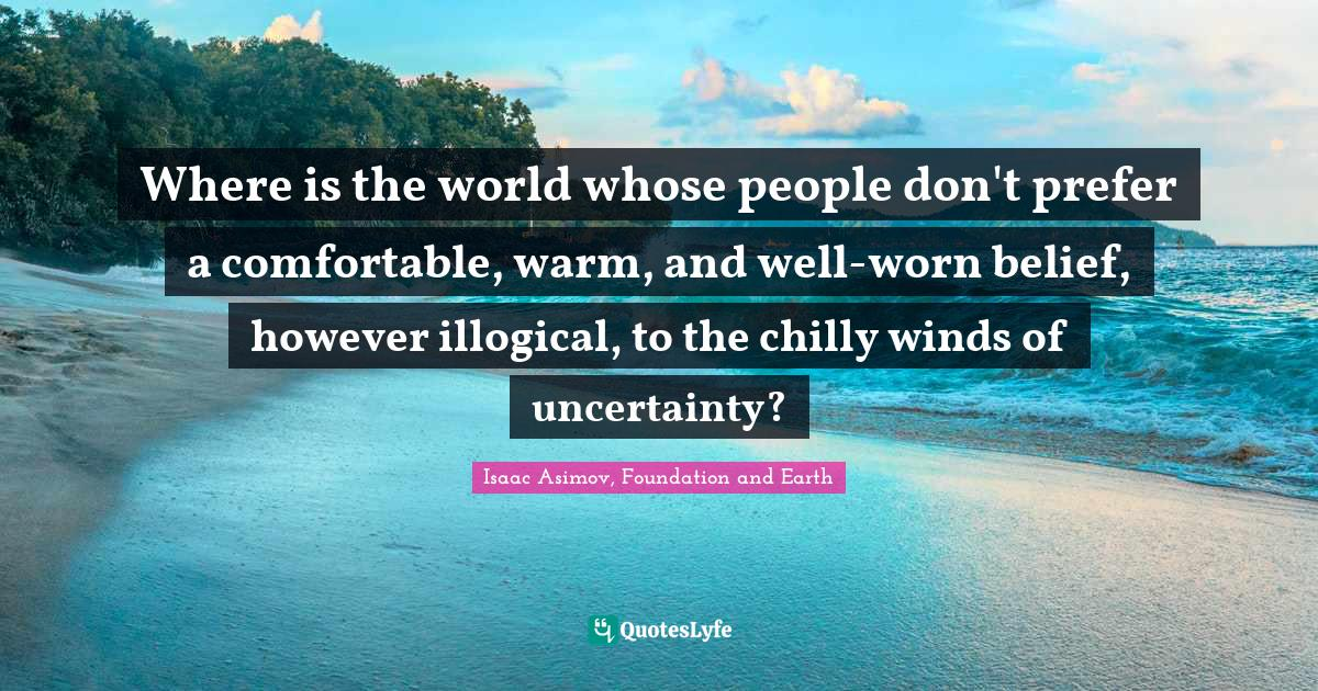 Isaac Asimov, Foundation and Earth Quotes: Where is the world whose people don't prefer a comfortable, warm, and well-worn belief, however illogical, to the chilly winds of uncertainty?