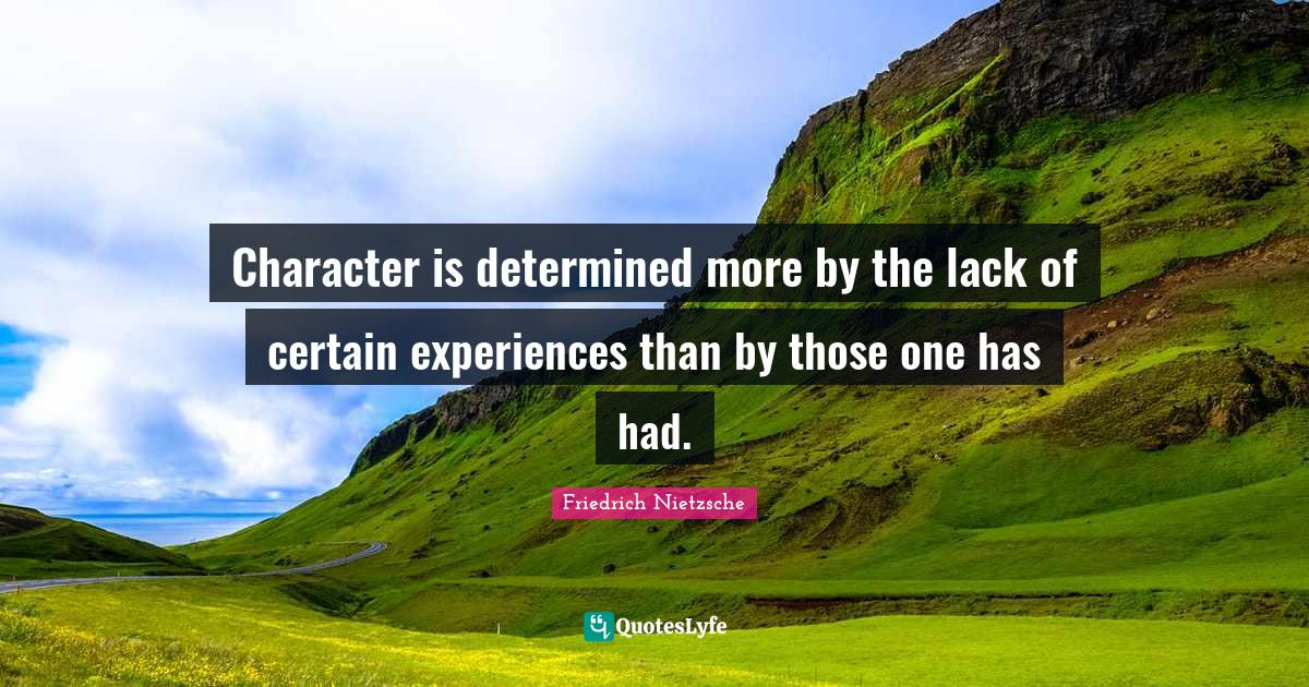 Friedrich Nietzsche Quotes: Character is determined more by the lack of certain experiences than by those one has had.